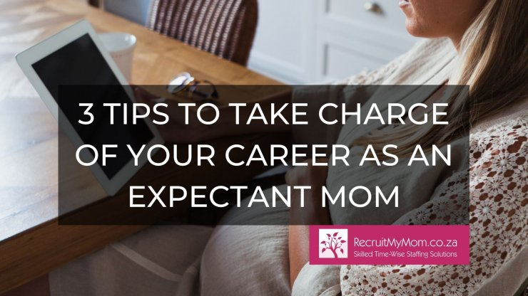 Three Tips to Take charge of your Career as an Expectant Mom.